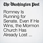 Romney Is Running for Senate. Even If He Wins, the Mormon Church Has Already Lost Powerful Status in D.C. | Sarah Pulliam Bailey