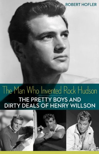The Man Who Invented Rock Hudson: The Pretty Boys and Dirty Deals of Henry Willson