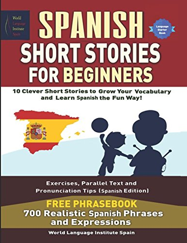 Spanish Short Stories For Beginners 10 Clever Short Stories to Grow Your Vocabulary and Learn Spanish the Fun Way: Parallel Text, Key-Vocabulary, Pronunciation Tips and Spanish Phrasebook