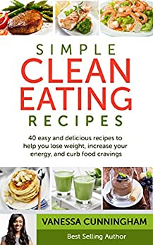Simple Clean Eating Recipes: 40 Simple and Delicious Recipes To Help You Lose Weight, Increase Your Energy, and Curb Food Cravings by [Cunningham, Vanessa]