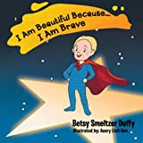 I Am Beautiful Because... I Am Brave, Betsy Smeltzer Duffy, 1477294775