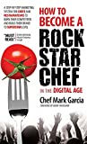 How to Become a Rock Star Chef in the Digital Age: A Step-by-Step Marketing System for Chefs and Restaurateurs to Burn Their Competition and Build their Brand to Superstar Level