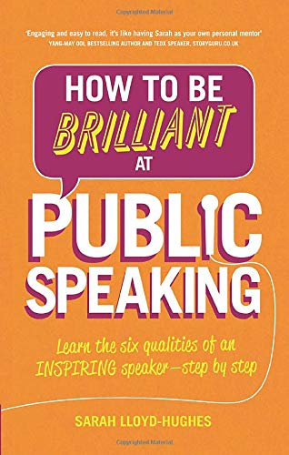 How to Be Brilliant at Public Speaking 2e: Learn the six qualities of an inspiring speaker - step by step (2nd Edition)
