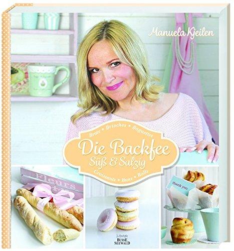 Die Backfee. Süß & Salzig: Brote, Brioches, Baguettes, Croissants, Buns, Rolls