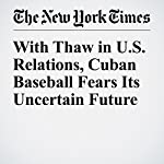 With Thaw in U.S. Relations, Cuban Baseball Fears Its Uncertain Future | Harvey Araton