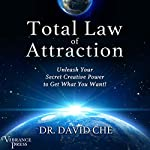 Total Law of Attraction: Unleash Your Secret Creative Power to Get What You Want! | Dr. David Che