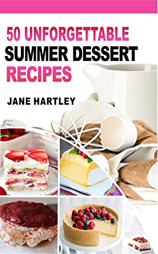 50 UNFORGETTABLE SUMMER DESSERT RECIPES: Mouthwatering Super-Easy Best Summer Dessert Recipes to Help You Look and Feel Your Best by Jane Hartley