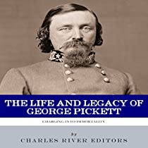 CHARGING INTO IMMORTALITY: THE LIFE AND LEGACY OF GEORGE PICKETT
