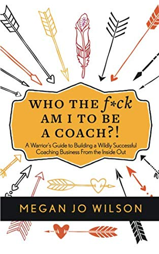 Who The F*ck Am I To Be A Coach?!: A Warrior
