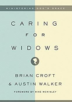 Caring for Widows: Ministering God's Grace by [Croft, Brian, Walker, Austin]