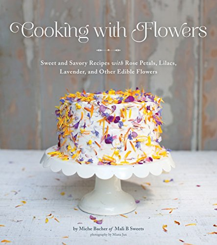 Cooking with Flowers: Sweet and Savory Recipes with Rose Petals, Lilacs, Lavender, and Other Edible Flowers ()