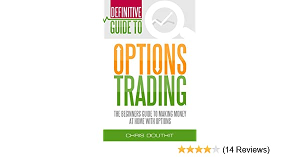 Definitive Guide To Options Trading: The Beginners Guide To Making Money At  Home With Options