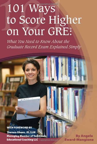 101 Ways to Score Higher on Your GRE: What You Need to Know About Your Graduate Record Exam Explained Simply