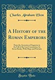 A History of the Roman Emperors: From the Accession of Augustus to the Fall of the Last Constantine; In Seven Books, With Maps and Portraits (Classic Reprint)