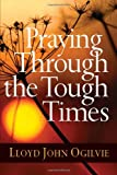 Praying Through the Tough Times, Lloyd J. Ogilvie, 0736927719
