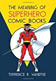 The Meaning of Superhero Comic Books, Terrence R. Wandtke, 0786464917