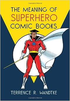 Terrence R. Wandtke - The Meaning Of Superhero Comic Books