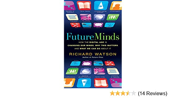Amazon Future Minds How The Digital Age Is Changing Our Why This Matters And What We Can Do About It 9781857885491 Richard Watson Books