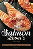 The Salmon Lover's Cookbook: Salmon Recipes to Satisfy Your Inner Salmon...