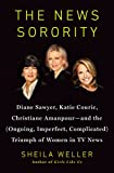 img - for The News Sorority: Diane Sawyer, Katie Couric, Christiane Amanpour-and the (Ongoing, Imperfect, Complicated) Triumph of Women in TV News book / textbook / text book