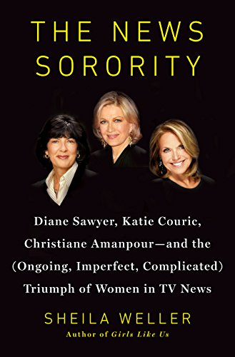 (The News Sorority: Diane Sawyer, Katie Couric, Christiane Amanpour-and the (Ongoing, Imperfect, Complicated) Triumph of Women in TV News)