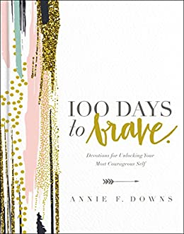 100 Days to Brave: Devotions for Unlocking Your Most Courageous Self by [Downs, Annie F.]