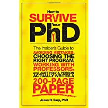 How to Survive Your PhD: The Insider's Guide to Avoiding Mistakes, Choosing the Right Program, Working with Professors...