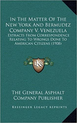 In the Matter of the New York and Bermudez Company V. Venezuela: Extracts from Correspondence Relating to Wrongs Done to American Citizens (1908)