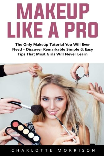 Makeup Like A Pro: The Only Makeup Tutorial You Will Ever Need – Discover Remarkable Simple & Easy Tips That Most Girls Will Never Learn! ()