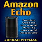 Amazon Echo: Complete User Manual and Guide: Make the Most out of Amazon Echo | Jordan Pittman