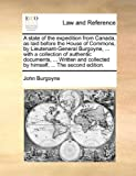 A State of the Expedition from Canada, As Laid Before the House of Commons, by Lieutenant-General Burgoyne, with a Collection of Authentic Documen, John Burgoyne, 1140702947