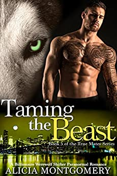 Taming the Beast: Book 5 of the True Mates Series: A Billionaire Werewolf Shifter Paranormal Romance by [Montgomery, Alicia]