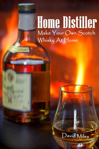 Home Distiller: Make Your Own Scotch Whisky At Home: (Home Distilling, DIY Bartender)