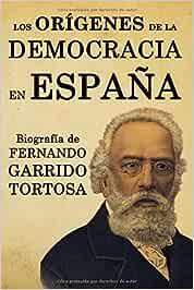Los orígenes de la democracia en España. Biografía de Fernando Garrido Tortosa: Amazon.es: Garrido Baixauli, Fernando: Libros