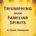 Triumphing Over Familiar Spirits Audiobook by Frank Hammond Narrated by Frank Hammond