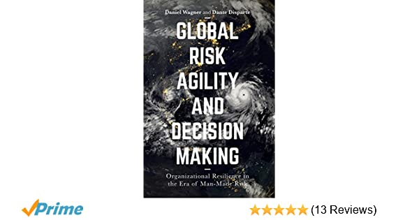 Global Risk Agility and Decision Making: Organizational Resilience in the Era of Man-Made Risk