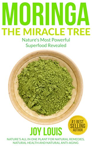 Moringa: Nature's Most Powerful Superfood, Natural Weight Loss, Natural Health, Natural Anti-Aging (Superfoods, Superfood Smoothies, Green Smoothie, Natural ... Tea, Coconut Oil, Natural Diet Book 1) by [Louis, Joy]