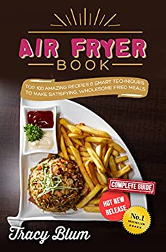 AirFryer Book: Top 100 Amazing Recipes & Smart Techniques To Make Satisfying, Wholesome Fried Meals