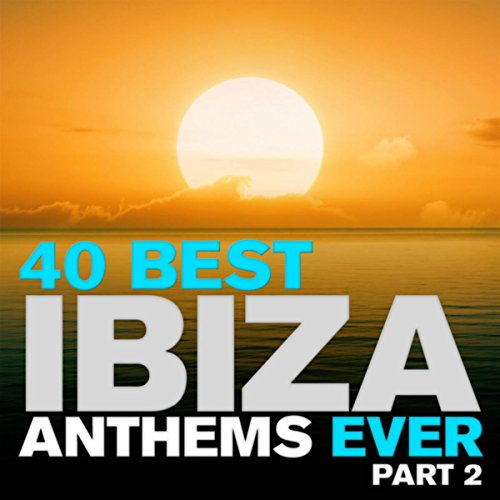 40 Best Ibiza Anthems Ever - Part 2 (The Best Ibiza Anthems Ever)