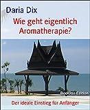 Wie geht eigentlich Aromatherapie?: Der ideale Einstieg für Anfänger (German Edition)