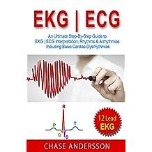 EKG | ECG: An Ultimate Step-By-Step Guide to 12-Lead EKG | ECG Interpretation, Rhythms & Arrhythmias Including Basic Cardiac Dysrhythmias (EKG Book, EKG Interpretation, NCLEX, NCLEX RN, NCLEX Review)