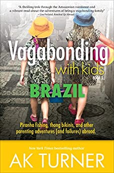 Vagabonding with Kids: Brazil: Piranha fishing, thong bikinis, and other parenting adventures (and failures) abroad. by [Turner, AK]