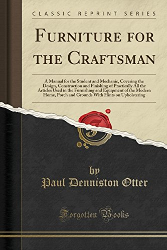 Furniture for the Craftsman: A Manual for the Student and Mechanic, Covering the Design, Construction and Finishing of Practically All the Articles Porch and Grounds With Hints on Upholstering