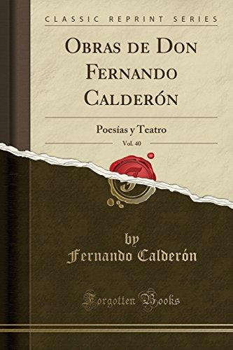 Obras de Don Fernando Calderón, Vol. 40: Poesías y Teatro (Classic Reprint) (Spanish Edition)