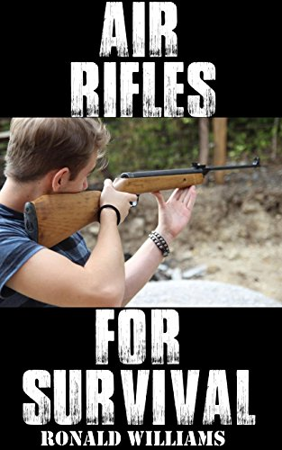 Air Rifles For Survival: The Ultimate Step-By-Step Guide On How To Choose A High Quality Air Pellet Rifle for Survival and the Best Models For You To Choose From by [Williams, Ronald]