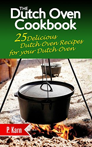 The Dutch Oven Cookbook: 25 Delicious Dutch Oven Recipes for your Dutch Oven by [Karn, P.]