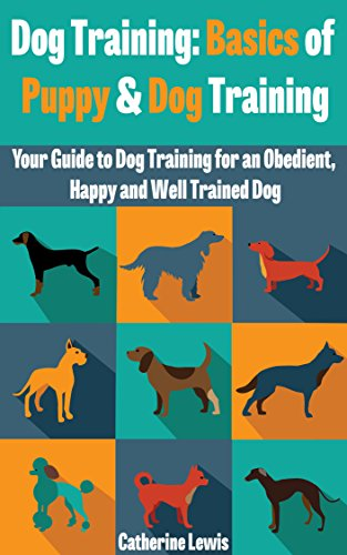 Dog Training: Basics of Puppy and Dog Training - Your Full Guide to Dog Training (Dogs, House breaking, Dog, Housebreaking, Dog Treats, Dog books) by [Lewis, Catherine]