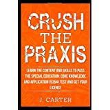 Crush the Praxis: Learn the Content and Skills to Pass the Special Education: Core Knowledge and Applications (5354) Exam and Get Your License: Special Education Core Knowledge and Applications (5354)