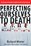 img - for Perfecting Ourselves to Death: The Pursuit of Excellence and the Perils of Perfectionism book / textbook / text book
