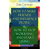 How To Make Friends And Influence People & How To Stop Worrying And Start Living: From the Greatest Motivational Speaker of 20th Century and Creator of ... Speaking & The Art of Public Speaking